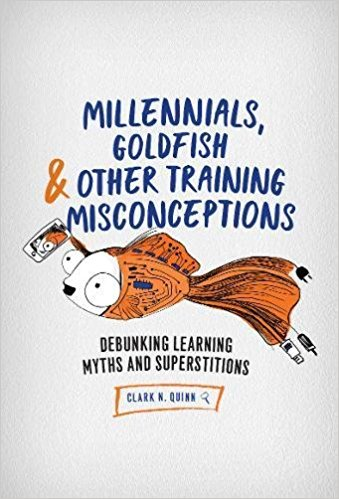 Millennials, Goldfish & Other Training Misconceptions: Debunking Learning Myths and Superstitions by Clark Quinn